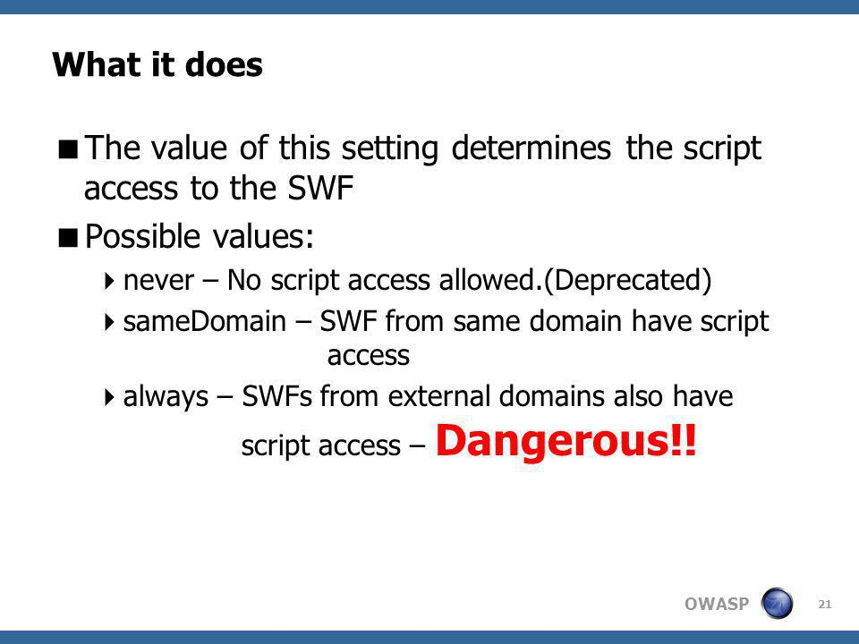 OWASP What it does The value of this setting determines the script access to the SWF Possible values: never – No script access allowed.(Deprecated) sameDomain – SWF from same domain have script access always – SWFs from external domains also have script access – Dangerous!.
