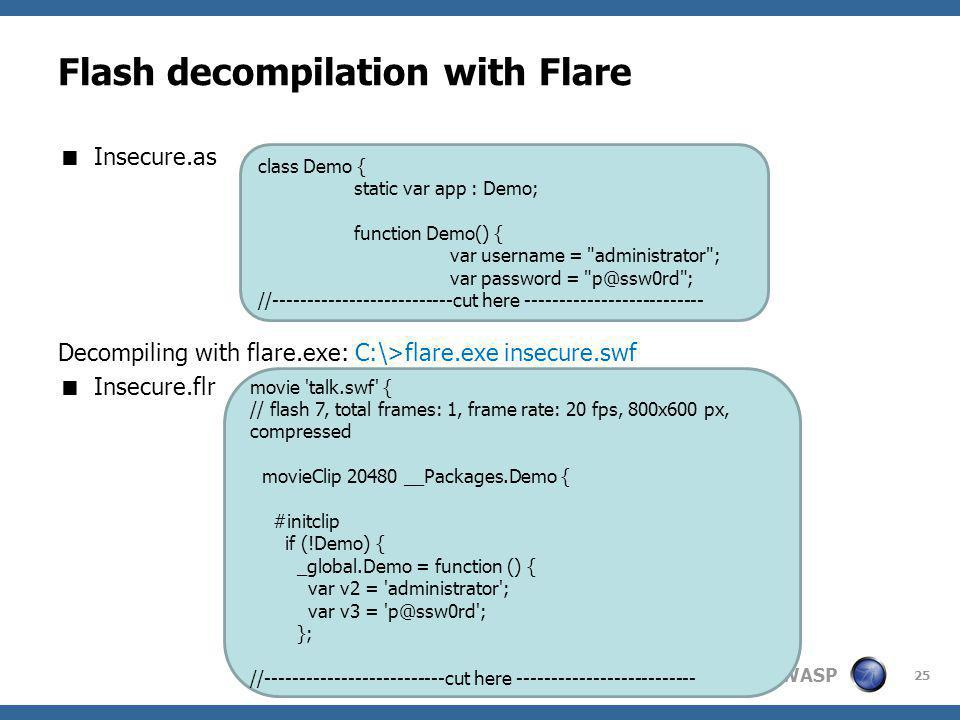 OWASP Flash decompilation with Flare Insecure.as Decompiling with flare.exe: C:\>flare.exe insecure.swf Insecure.flr 25 class Demo { static var app : Demo; function Demo() { var username = administrator ; var password = p@ssw0rd ; //--------------------------cut here -------------------------- movie talk.swf { // flash 7, total frames: 1, frame rate: 20 fps, 800x600 px, compressed movieClip 20480 __Packages.Demo { #initclip if (!Demo) { _global.Demo = function () { var v2 = administrator ; var v3 = p@ssw0rd ; }; //--------------------------cut here --------------------------