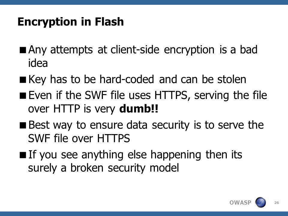 OWASP Encryption in Flash Any attempts at client-side encryption is a bad idea Key has to be hard-coded and can be stolen Even if the SWF file uses HTTPS, serving the file over HTTP is very dumb!.