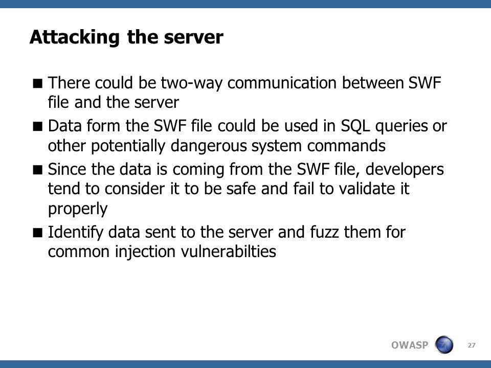 OWASP Attacking the server There could be two-way communication between SWF file and the server Data form the SWF file could be used in SQL queries or other potentially dangerous system commands Since the data is coming from the SWF file, developers tend to consider it to be safe and fail to validate it properly Identify data sent to the server and fuzz them for common injection vulnerabilties 27