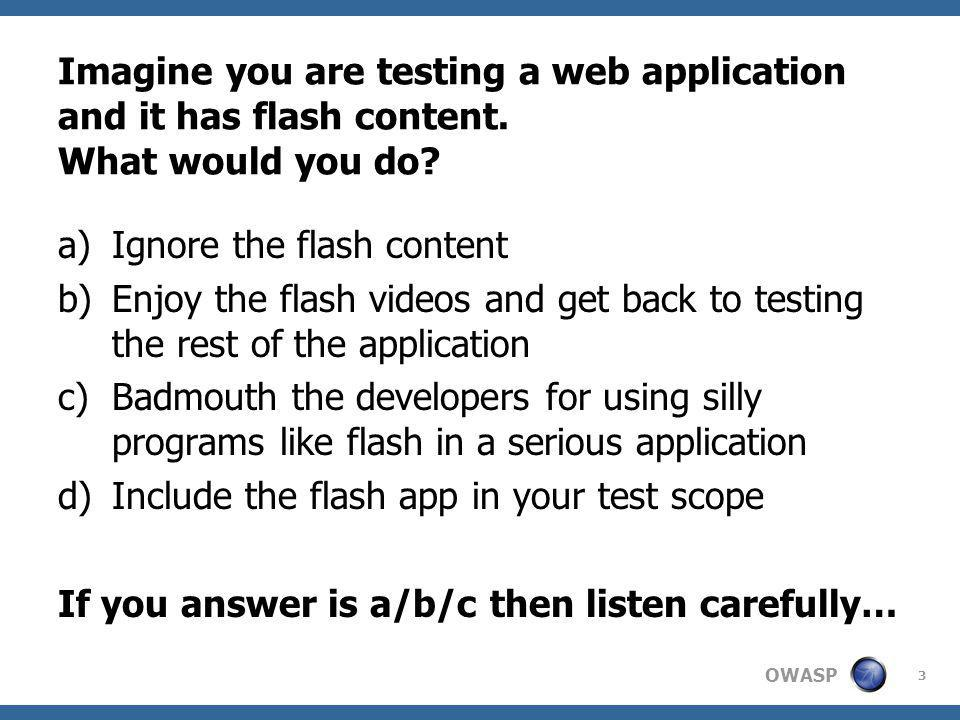 OWASP 3 Imagine you are testing a web application and it has flash content.