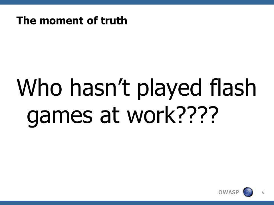 OWASP The moment of truth Who hasnt played flash games at work 6