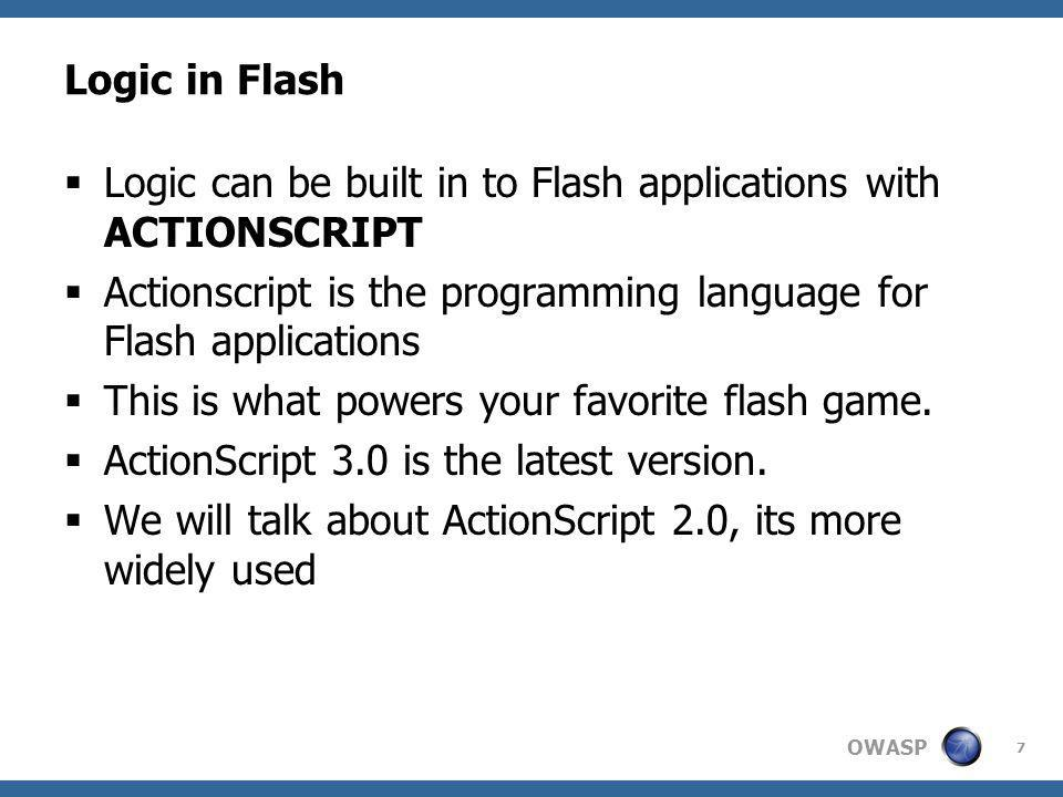 OWASP Logic in Flash 7 Logic can be built in to Flash applications with ACTIONSCRIPT Actionscript is the programming language for Flash applications This is what powers your favorite flash game.
