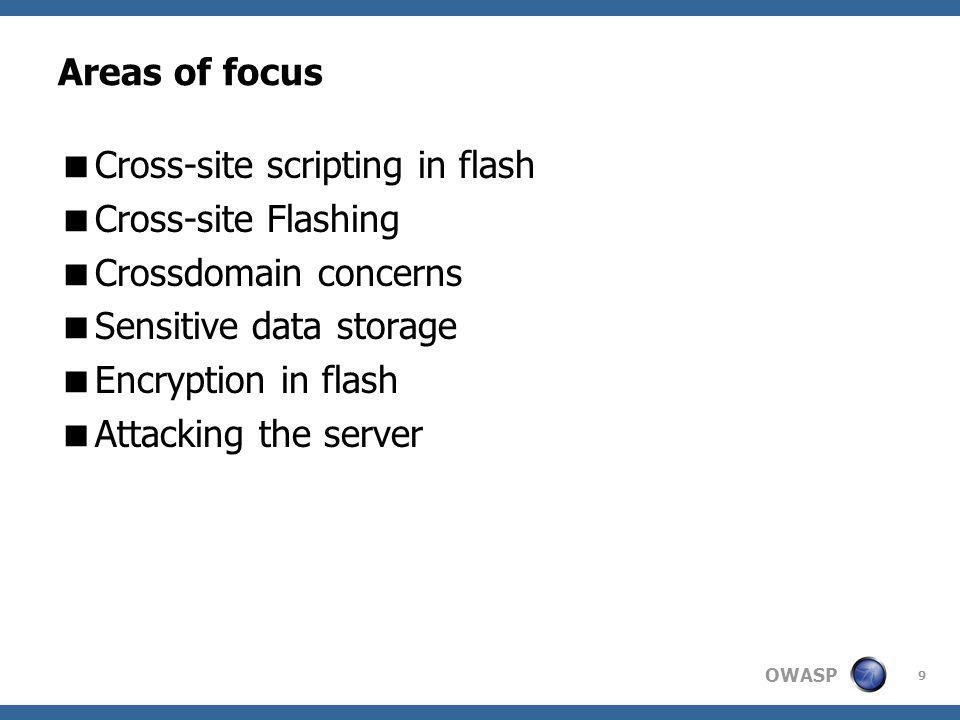 OWASP Areas of focus Cross-site scripting in flash Cross-site Flashing Crossdomain concerns Sensitive data storage Encryption in flash Attacking the server 9