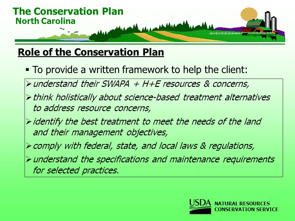 Role of the Conservation Plan To provide a written framework to help the client: understand their SWAPA + H+E resources & concerns, think holistically about science-based treatment alternatives to address resource concerns, identify the best treatment to meet the needs of the land and their management objectives, comply with federal, state, and local laws & regulations, understand the specifications and maintenance requirements for selected practices.