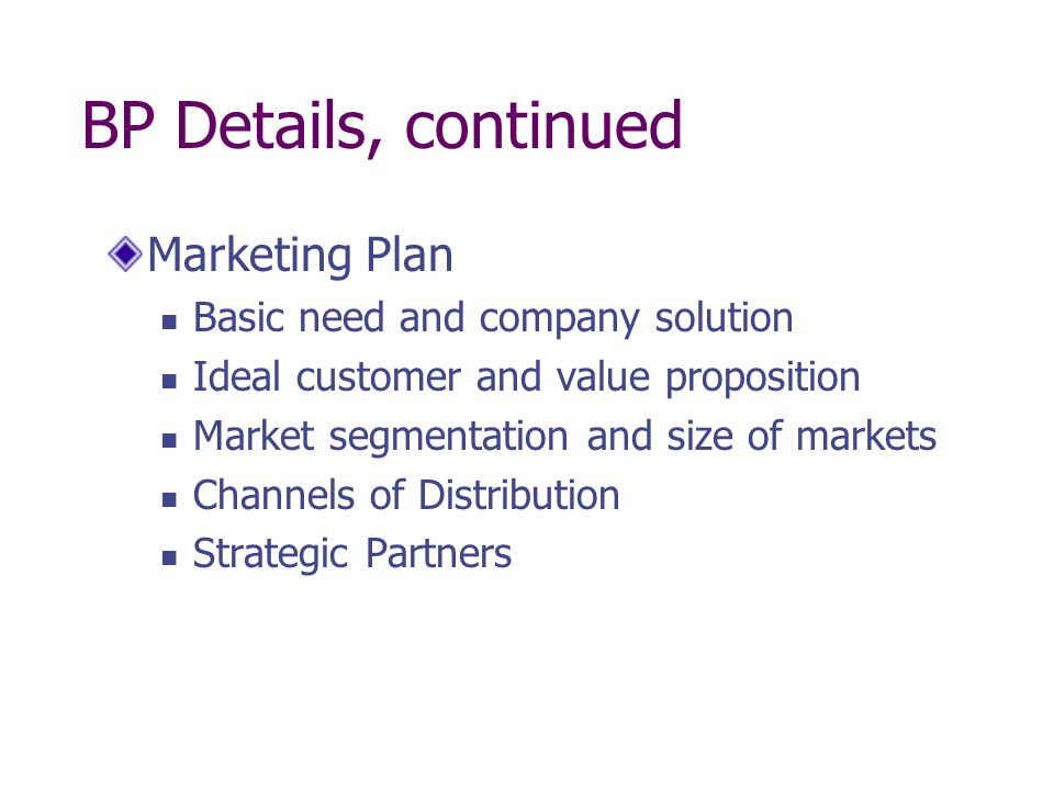 BP Details, continued Marketing Plan Basic need and company solution Ideal customer and value proposition Market segmentation and size of markets Chan