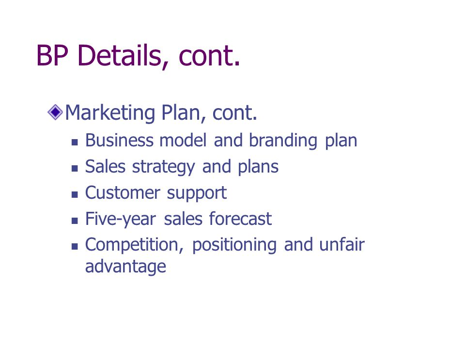 BP Details, cont. Marketing Plan, cont. Business model and branding plan Sales strategy and plans Customer support Five-year sales forecast Competitio