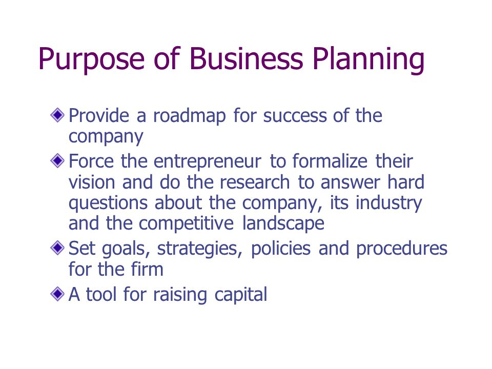 Purpose of Business Planning Provide a roadmap for success of the company Force the entrepreneur to formalize their vision and do the research to answ