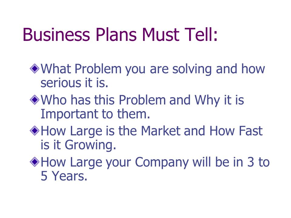Business Plans Must Tell: What Problem you are solving and how serious it is. Who has this Problem and Why it is Important to them. How Large is the M