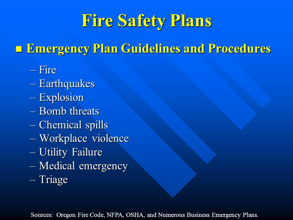 Fire Safety Plans Emergency Plan Guidelines and Procedures Emergency Plan Guidelines and Procedures –Fire –Earthquakes –Explosion –Bomb threats –Chemical spills –Workplace violence –Utility Failure –Medical emergency –Triage Sources: Oregon Fire Code, NFPA, OSHA, and Numerous Business Emergency Plans.