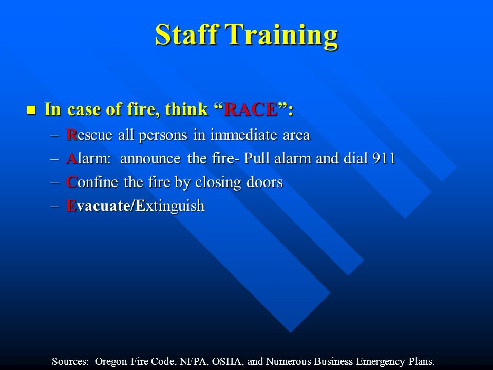 Staff Training In case of fire, think RACE: In case of fire, think RACE: –Rescue all persons in immediate area –Alarm: announce the fire- Pull alarm and dial 911 –Confine the fire by closing doors –Evacuate/Extinguish Sources: Oregon Fire Code, NFPA, OSHA, and Numerous Business Emergency Plans.