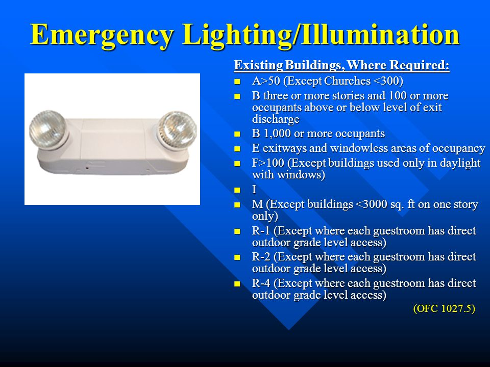Emergency Lighting/Illumination Existing Buildings, Where Required: A>50 (Except Churches 50 (Except Churches <300) B three or more stories and 100 or more occupants above or below level of exit discharge B three or more stories and 100 or more occupants above or below level of exit discharge B 1,000 or more occupants B 1,000 or more occupants E exitways and windowless areas of occupancy E exitways and windowless areas of occupancy F>100 (Except buildings used only in daylight with windows) F>100 (Except buildings used only in daylight with windows) I M (Except buildings <3000 sq.