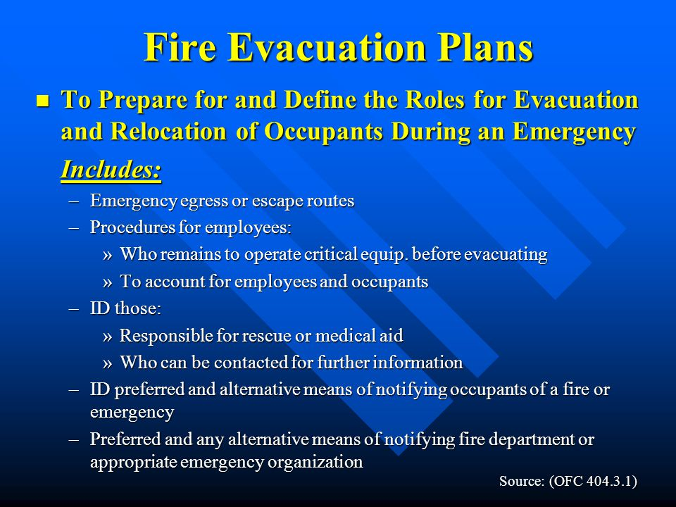Staff Duties and Responsibilities Staff Duties and Responsibilities –Emergency coordinator –Chain of command –Alternative communication center –Address who will assist disabled workers –A system for accounting for personnel and non-personnel following an evacuation –Identify who is trained and willing to deal with casualties Sources: Oregon Fire Code, NFPA, OSHA, and Numerous Business Emergency Plans.