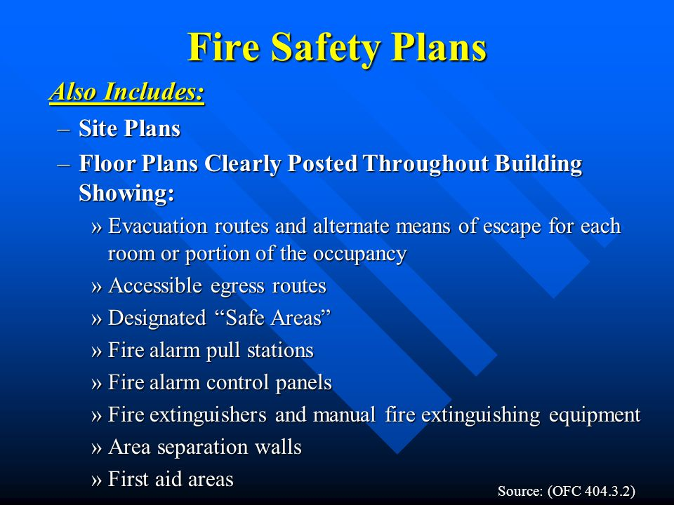 Fire Safety Plans Also Includes: –Site Plans –Floor Plans Clearly Posted Throughout Building Showing: »Evacuation routes and alternate means of escape for each room or portion of the occupancy »Accessible egress routes »Designated Safe Areas »Fire alarm pull stations »Fire alarm control panels »Fire extinguishers and manual fire extinguishing equipment »Area separation walls »First aid areas (OFC 404.3.2) Source: (OFC 404.3.2)