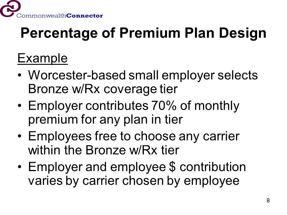 8 Percentage of Premium Plan Design Example Worcester-based small employer selects Bronze w/Rx coverage tier Employer contributes 70% of monthly premium for any plan in tier Employees free to choose any carrier within the Bronze w/Rx tier Employer and employee $ contribution varies by carrier chosen by employee