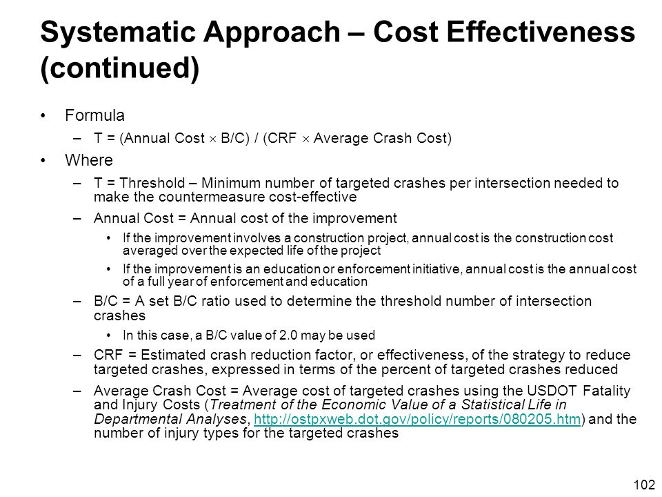 102 Systematic Approach – Cost Effectiveness (continued) Formula –T = (Annual Cost B/C) / (CRF Average Crash Cost) Where –T = Threshold – Minimum number of targeted crashes per intersection needed to make the countermeasure cost-effective –Annual Cost = Annual cost of the improvement If the improvement involves a construction project, annual cost is the construction cost averaged over the expected life of the project If the improvement is an education or enforcement initiative, annual cost is the annual cost of a full year of enforcement and education –B/C = A set B/C ratio used to determine the threshold number of intersection crashes In this case, a B/C value of 2.0 may be used –CRF = Estimated crash reduction factor, or effectiveness, of the strategy to reduce targeted crashes, expressed in terms of the percent of targeted crashes reduced –Average Crash Cost = Average cost of targeted crashes using the USDOT Fatality and Injury Costs (Treatment of the Economic Value of a Statistical Life in Departmental Analyses, http://ostpxweb.dot.gov/policy/reports/080205.htm) and the number of injury types for the targeted crasheshttp://ostpxweb.dot.gov/policy/reports/080205.htm