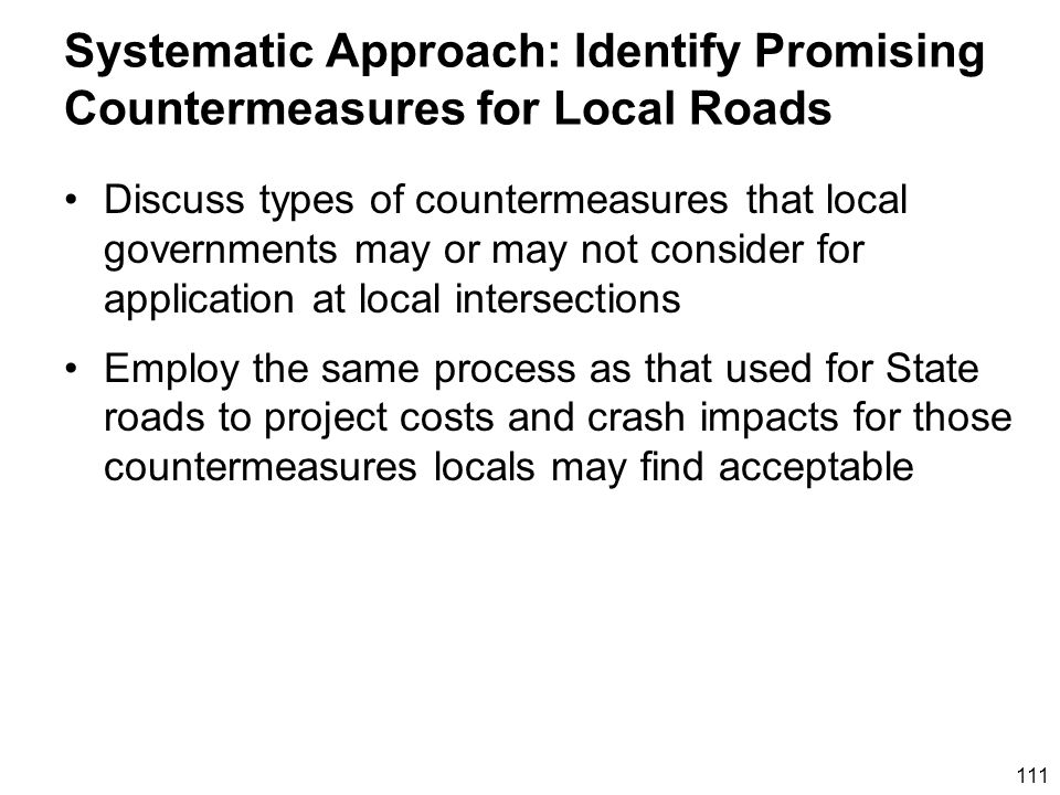 111 Systematic Approach: Identify Promising Countermeasures for Local Roads Discuss types of countermeasures that local governments may or may not consider for application at local intersections Employ the same process as that used for State roads to project costs and crash impacts for those countermeasures locals may find acceptable