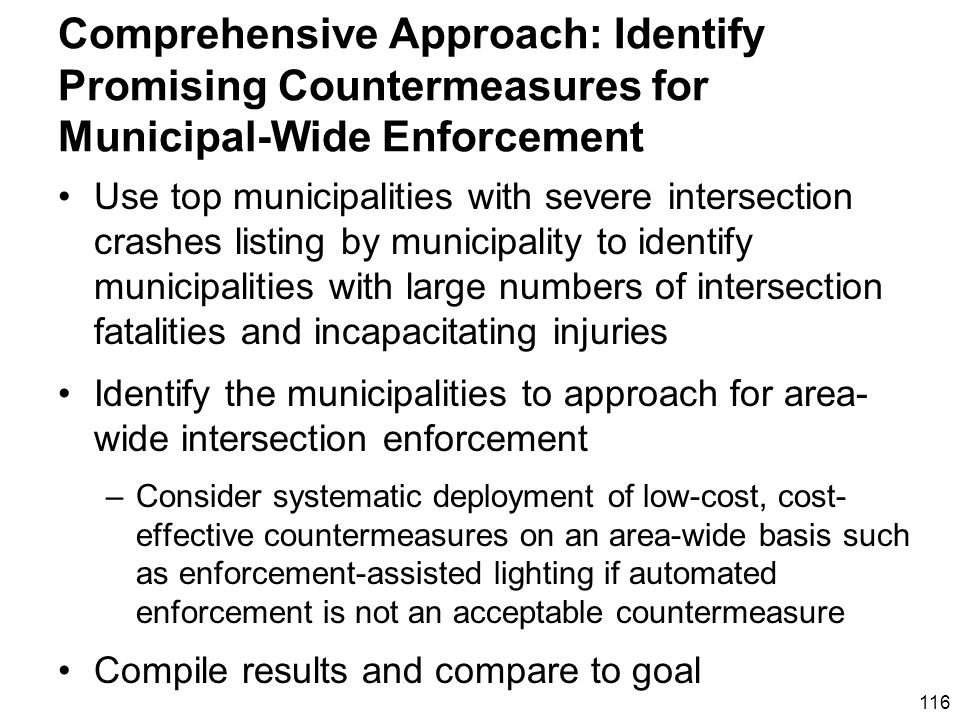 116 Comprehensive Approach: Identify Promising Countermeasures for Municipal-Wide Enforcement Use top municipalities with severe intersection crashes listing by municipality to identify municipalities with large numbers of intersection fatalities and incapacitating injuries Identify the municipalities to approach for area- wide intersection enforcement –Consider systematic deployment of low-cost, cost- effective countermeasures on an area-wide basis such as enforcement-assisted lighting if automated enforcement is not an acceptable countermeasure Compile results and compare to goal
