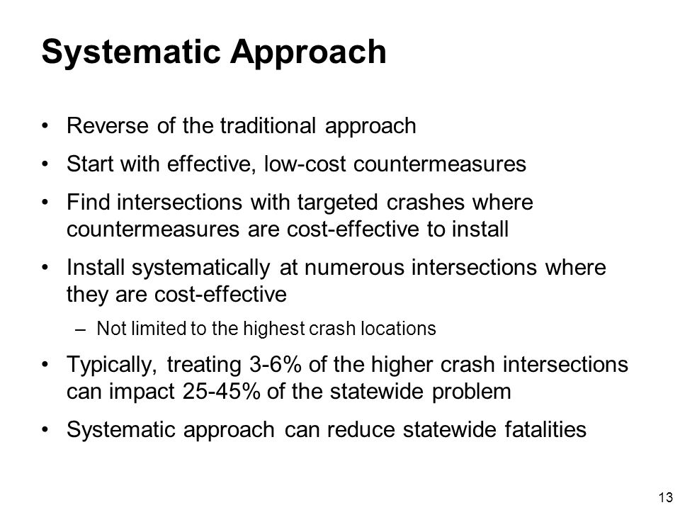 13 Systematic Approach Reverse of the traditional approach Start with effective, low-cost countermeasures Find intersections with targeted crashes where countermeasures are cost-effective to install Install systematically at numerous intersections where they are cost-effective –Not limited to the highest crash locations Typically, treating 3-6% of the higher crash intersections can impact 25-45% of the statewide problem Systematic approach can reduce statewide fatalities