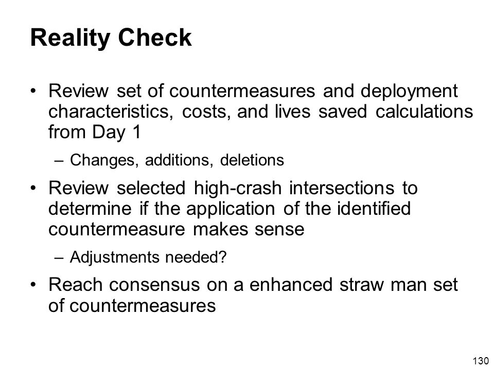 130 Reality Check Review set of countermeasures and deployment characteristics, costs, and lives saved calculations from Day 1 –Changes, additions, deletions Review selected high-crash intersections to determine if the application of the identified countermeasure makes sense –Adjustments needed.