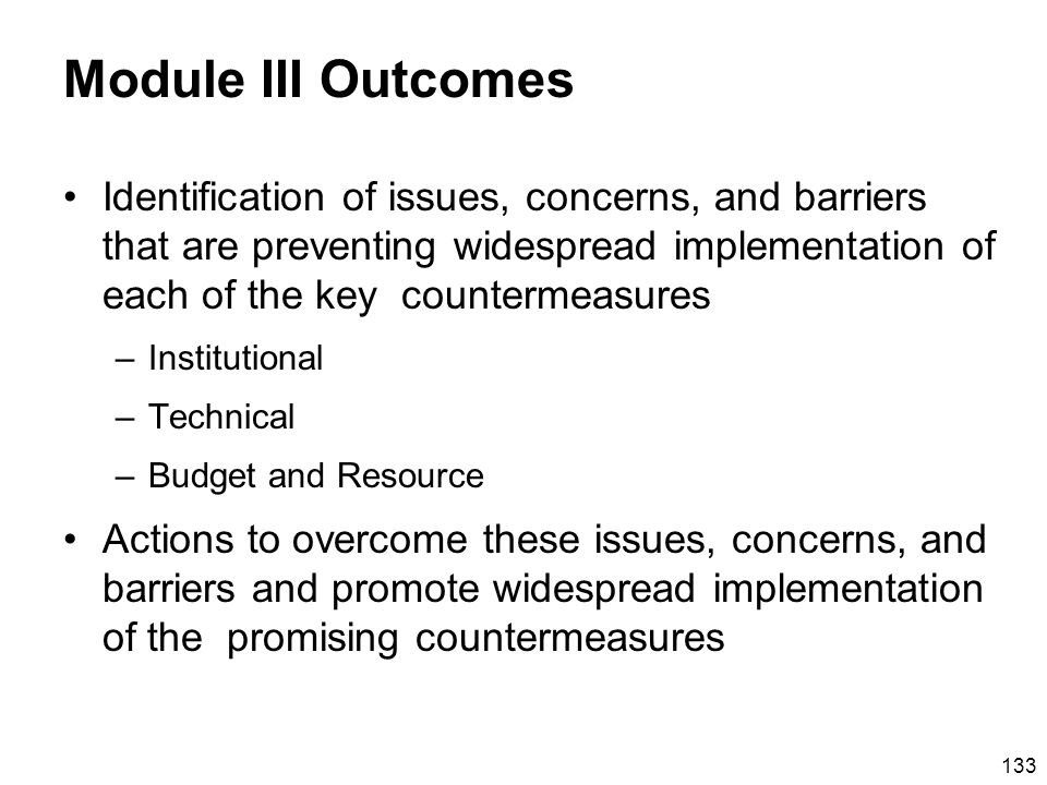 133 Module III Outcomes Identification of issues, concerns, and barriers that are preventing widespread implementation of each of the key countermeasures –Institutional –Technical –Budget and Resource Actions to overcome these issues, concerns, and barriers and promote widespread implementation of the promising countermeasures