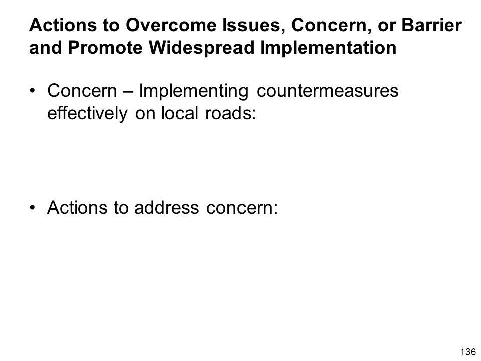 136 Actions to Overcome Issues, Concern, or Barrier and Promote Widespread Implementation Concern – Implementing countermeasures effectively on local roads: Actions to address concern:
