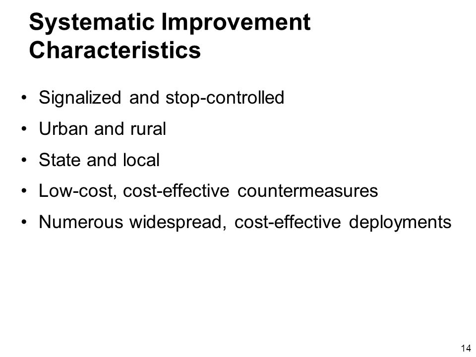 14 Systematic Improvement Characteristics Signalized and stop-controlled Urban and rural State and local Low-cost, cost-effective countermeasures Numerous widespread, cost-effective deployments