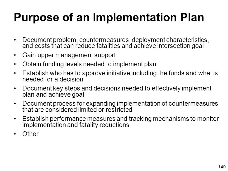 149 Purpose of an Implementation Plan Document problem, countermeasures, deployment characteristics, and costs that can reduce fatalities and achieve intersection goal Gain upper management support Obtain funding levels needed to implement plan Establish who has to approve initiative including the funds and what is needed for a decision Document key steps and decisions needed to effectively implement plan and achieve goal Document process for expanding implementation of countermeasures that are considered limited or restricted Establish performance measures and tracking mechanisms to monitor implementation and fatality reductions Other