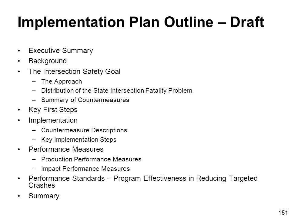 151 Implementation Plan Outline – Draft Executive Summary Background The Intersection Safety Goal –The Approach –Distribution of the State Intersection Fatality Problem –Summary of Countermeasures Key First Steps Implementation –Countermeasure Descriptions –Key Implementation Steps Performance Measures –Production Performance Measures –Impact Performance Measures Performance Standards – Program Effectiveness in Reducing Targeted Crashes Summary