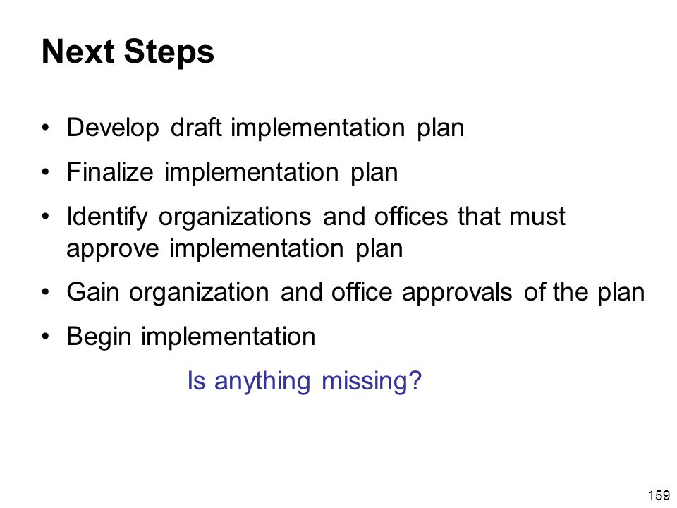159 Next Steps Develop draft implementation plan Finalize implementation plan Identify organizations and offices that must approve implementation plan Gain organization and office approvals of the plan Begin implementation Is anything missing