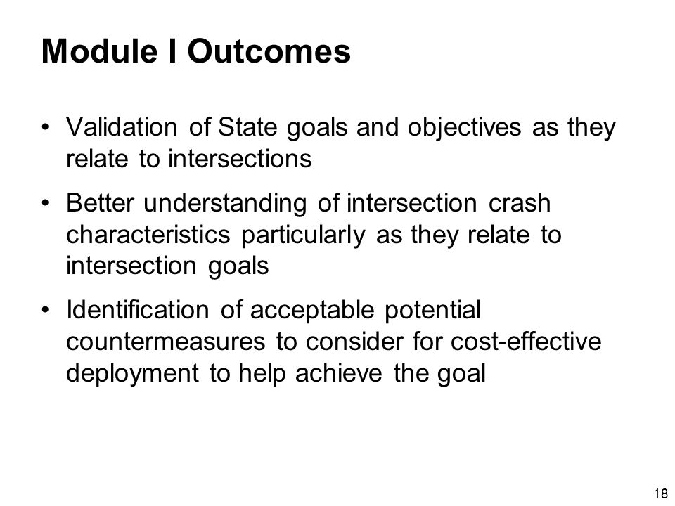 18 Module I Outcomes Validation of State goals and objectives as they relate to intersections Better understanding of intersection crash characteristics particularly as they relate to intersection goals Identification of acceptable potential countermeasures to consider for cost-effective deployment to help achieve the goal
