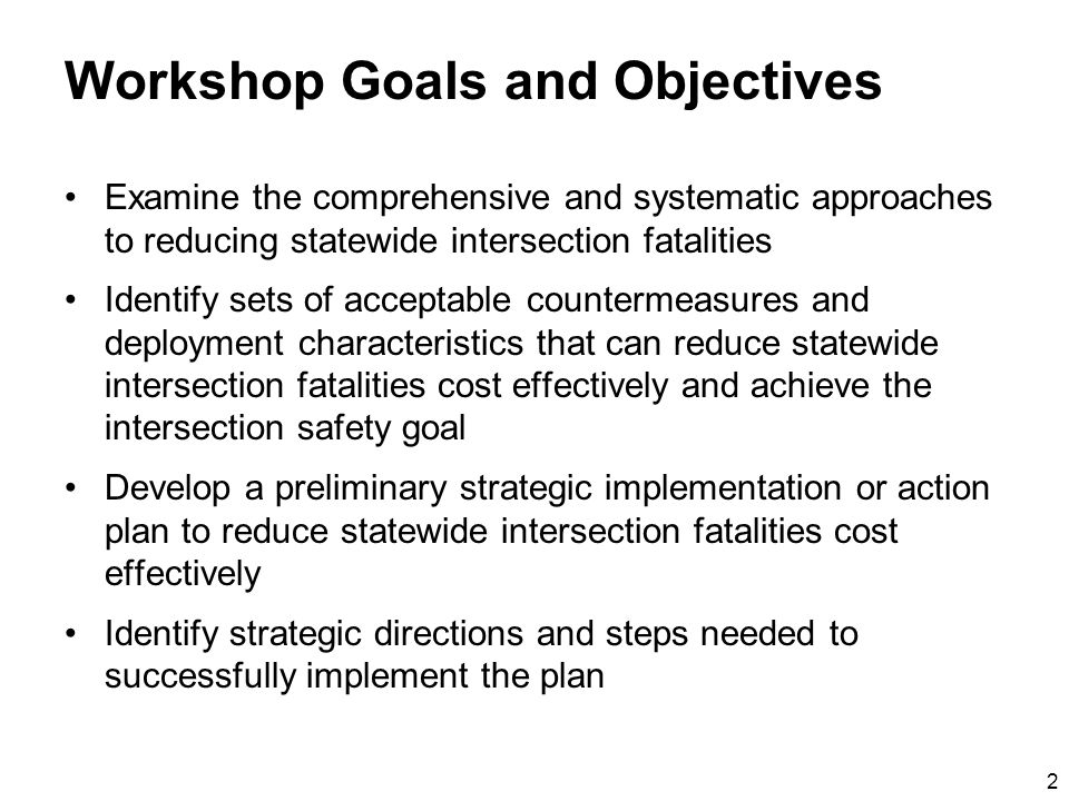 2 Workshop Goals and Objectives Examine the comprehensive and systematic approaches to reducing statewide intersection fatalities Identify sets of acceptable countermeasures and deployment characteristics that can reduce statewide intersection fatalities cost effectively and achieve the intersection safety goal Develop a preliminary strategic implementation or action plan to reduce statewide intersection fatalities cost effectively Identify strategic directions and steps needed to successfully implement the plan