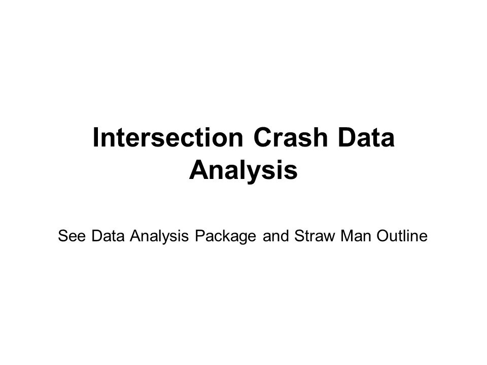Intersection Crash Data Analysis See Data Analysis Package and Straw Man Outline