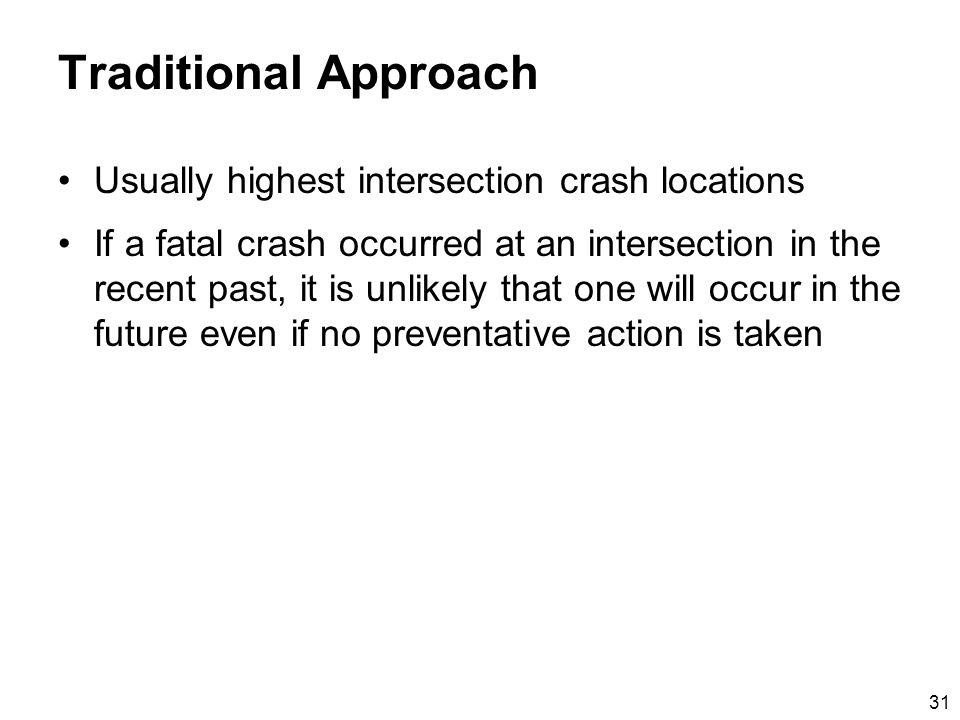 31 Traditional Approach Usually highest intersection crash locations If a fatal crash occurred at an intersection in the recent past, it is unlikely that one will occur in the future even if no preventative action is taken