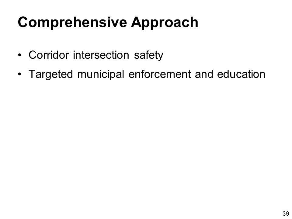 39 Comprehensive Approach Corridor intersection safety Targeted municipal enforcement and education