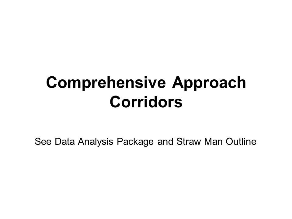 Comprehensive Approach Corridors See Data Analysis Package and Straw Man Outline