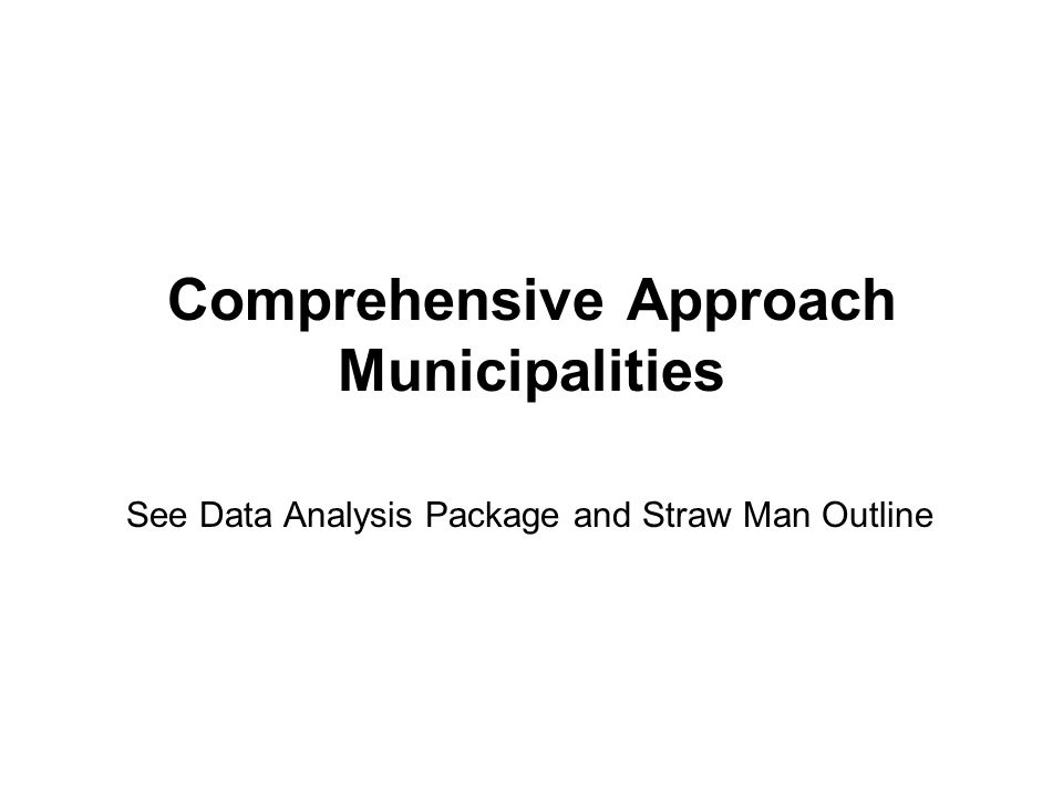 Comprehensive Approach Municipalities See Data Analysis Package and Straw Man Outline