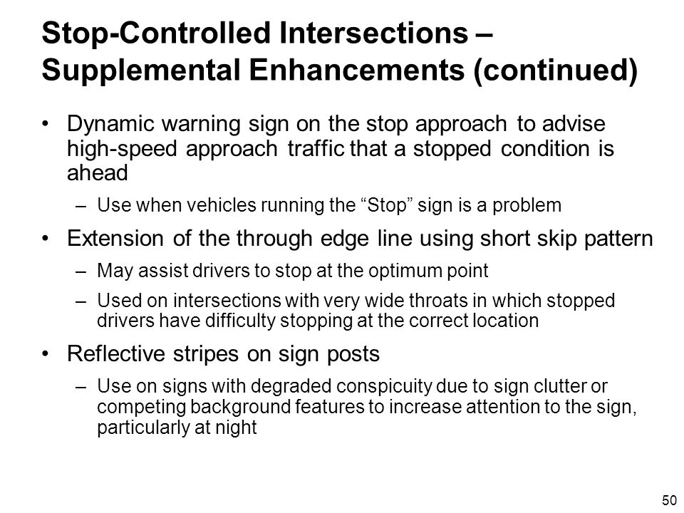50 Stop-Controlled Intersections – Supplemental Enhancements (continued) Dynamic warning sign on the stop approach to advise high-speed approach traffic that a stopped condition is ahead –Use when vehicles running the Stop sign is a problem Extension of the through edge line using short skip pattern –May assist drivers to stop at the optimum point –Used on intersections with very wide throats in which stopped drivers have difficulty stopping at the correct location Reflective stripes on sign posts –Use on signs with degraded conspicuity due to sign clutter or competing background features to increase attention to the sign, particularly at night