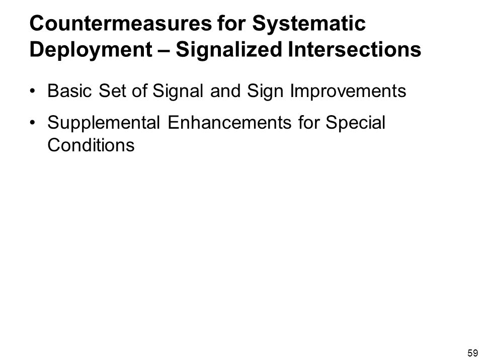 59 Countermeasures for Systematic Deployment – Signalized Intersections Basic Set of Signal and Sign Improvements Supplemental Enhancements for Special Conditions