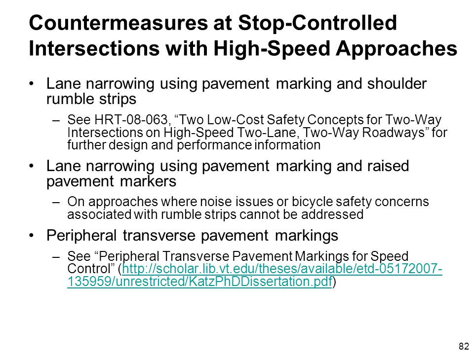 82 Countermeasures at Stop-Controlled Intersections with High-Speed Approaches Lane narrowing using pavement marking and shoulder rumble strips –See HRT-08-063, Two Low-Cost Safety Concepts for Two-Way Intersections on High-Speed Two-Lane, Two-Way Roadways for further design and performance information Lane narrowing using pavement marking and raised pavement markers –On approaches where noise issues or bicycle safety concerns associated with rumble strips cannot be addressed Peripheral transverse pavement markings –See Peripheral Transverse Pavement Markings for Speed Control (http://scholar.lib.vt.edu/theses/available/etd-05172007- 135959/unrestricted/KatzPhDDissertation.pdf)http://scholar.lib.vt.edu/theses/available/etd-05172007- 135959/unrestricted/KatzPhDDissertation.pdf