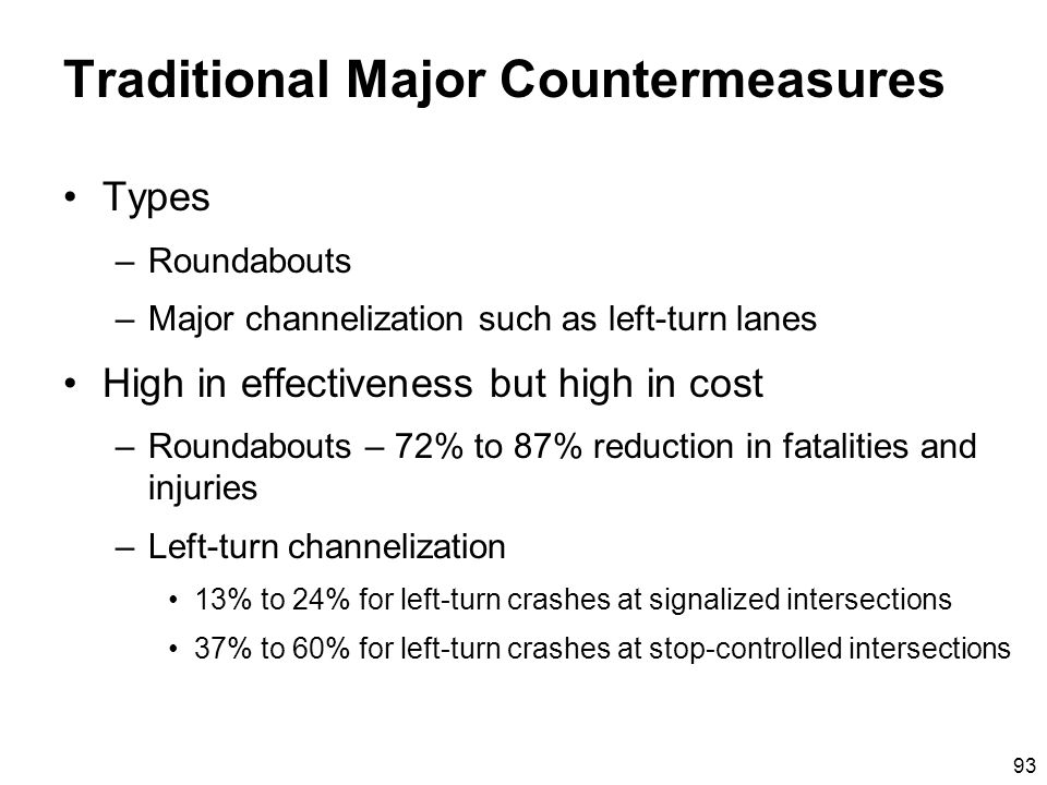 93 Traditional Major Countermeasures Types –Roundabouts –Major channelization such as left-turn lanes High in effectiveness but high in cost –Roundabouts – 72% to 87% reduction in fatalities and injuries –Left-turn channelization 13% to 24% for left-turn crashes at signalized intersections 37% to 60% for left-turn crashes at stop-controlled intersections