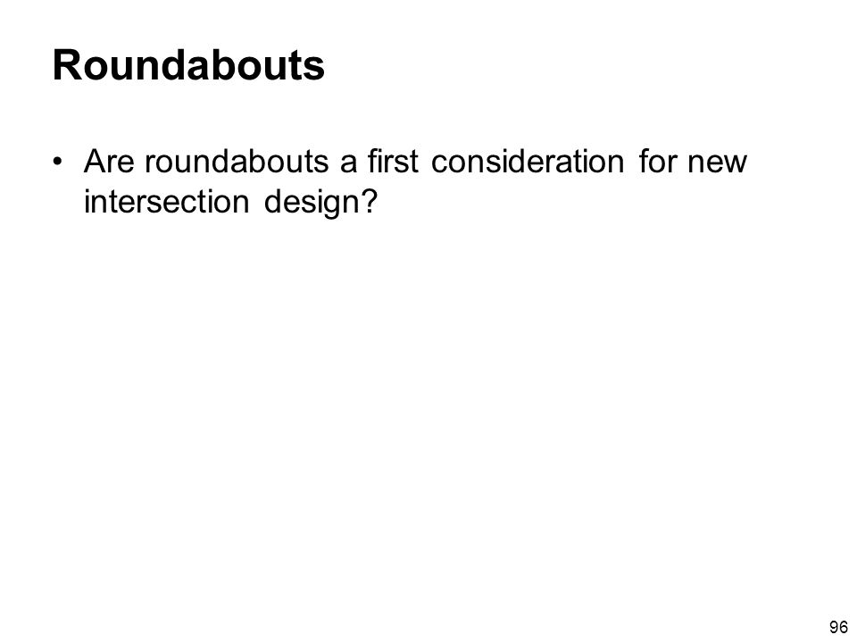 96 Roundabouts Are roundabouts a first consideration for new intersection design