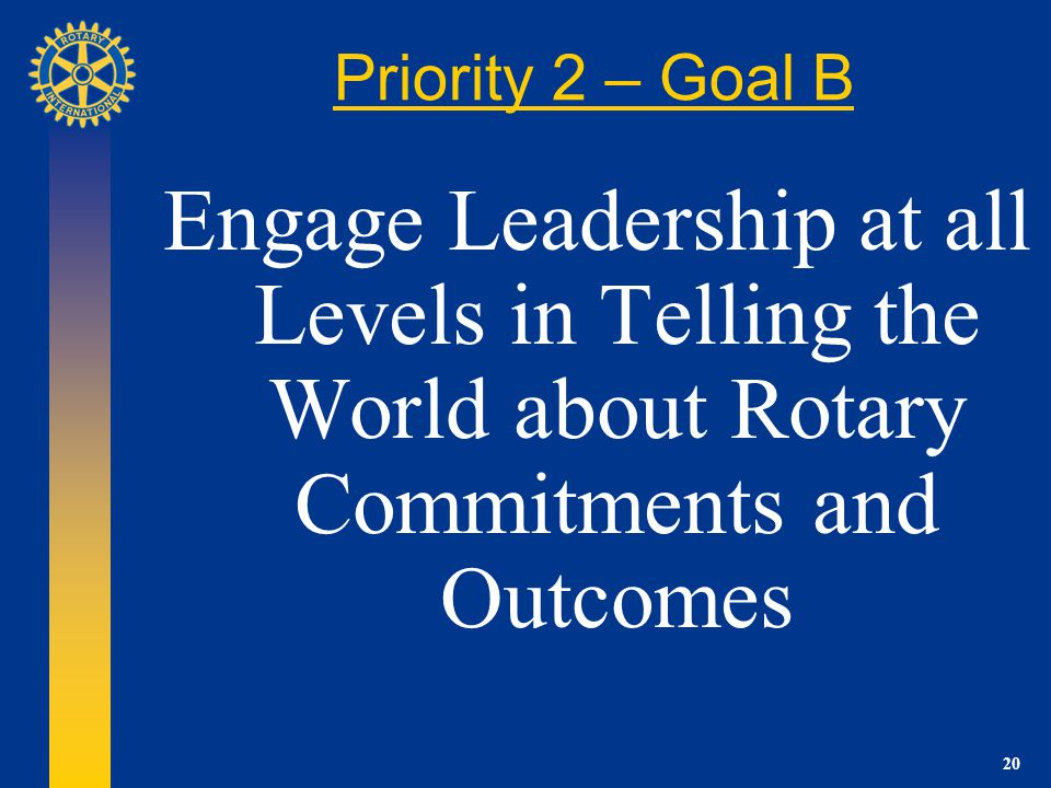 20 Priority 2 – Goal B Engage Leadership at all Levels in Telling the World about Rotary Commitments and Outcomes