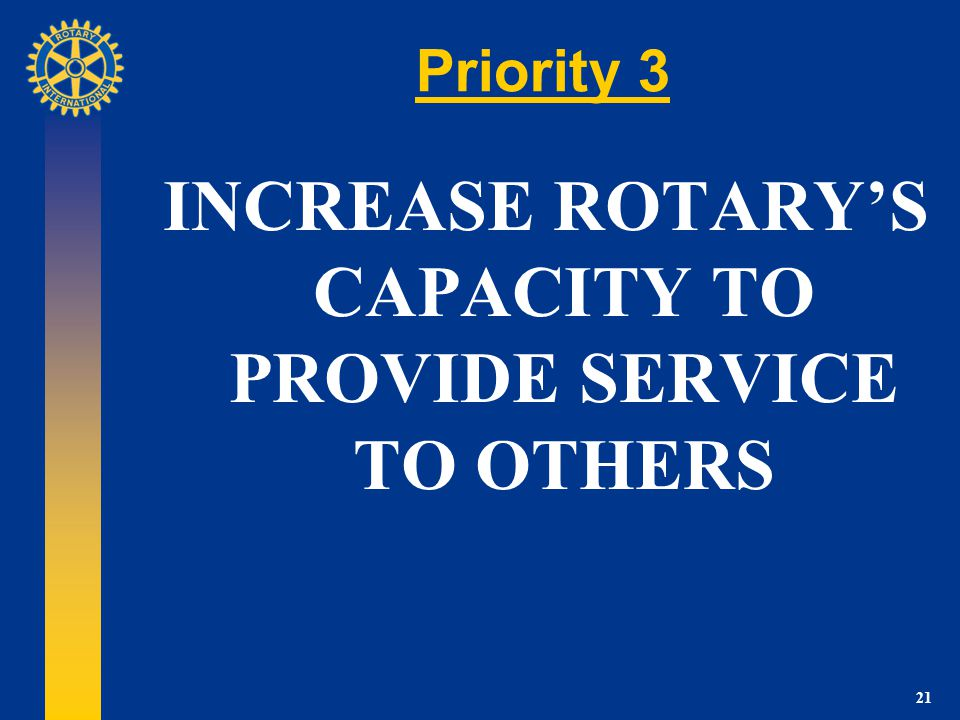 21 Priority 3 INCREASE ROTARYS CAPACITY TO PROVIDE SERVICE TO OTHERS
