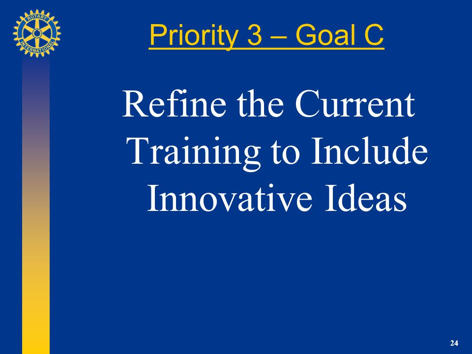 24 Priority 3 – Goal C Refine the Current Training to Include Innovative Ideas