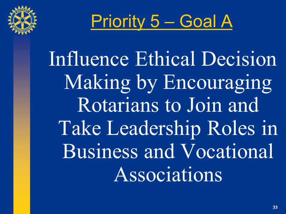 33 Priority 5 – Goal A Influence Ethical Decision Making by Encouraging Rotarians to Join and Take Leadership Roles in Business and Vocational Associations