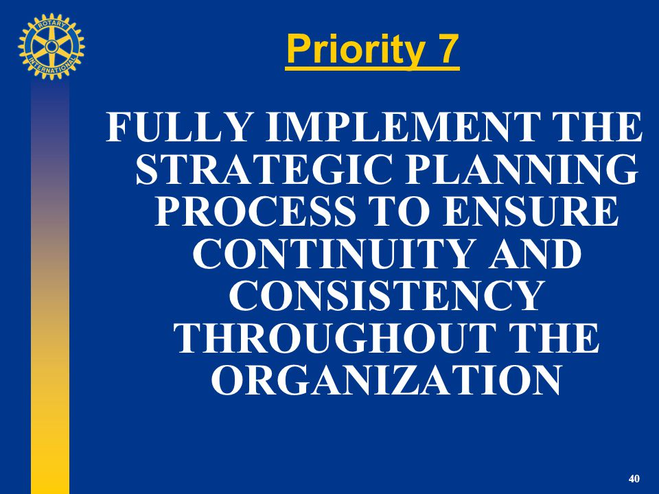 40 Priority 7 FULLY IMPLEMENT THE STRATEGIC PLANNING PROCESS TO ENSURE CONTINUITY AND CONSISTENCY THROUGHOUT THE ORGANIZATION