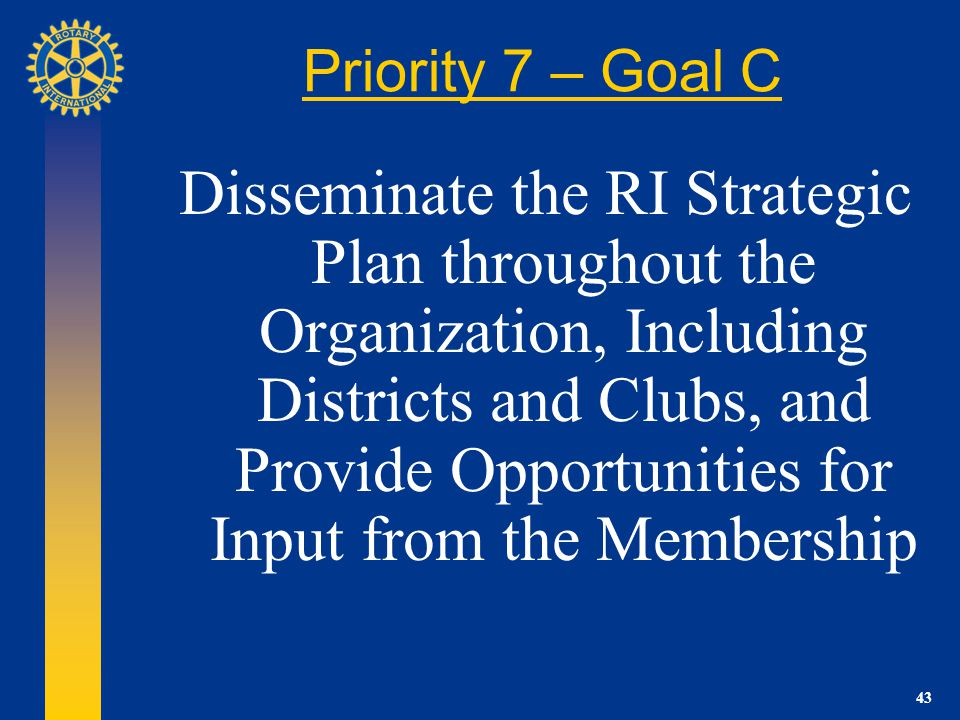 43 Priority 7 – Goal C Disseminate the RI Strategic Plan throughout the Organization, Including Districts and Clubs, and Provide Opportunities for Input from the Membership