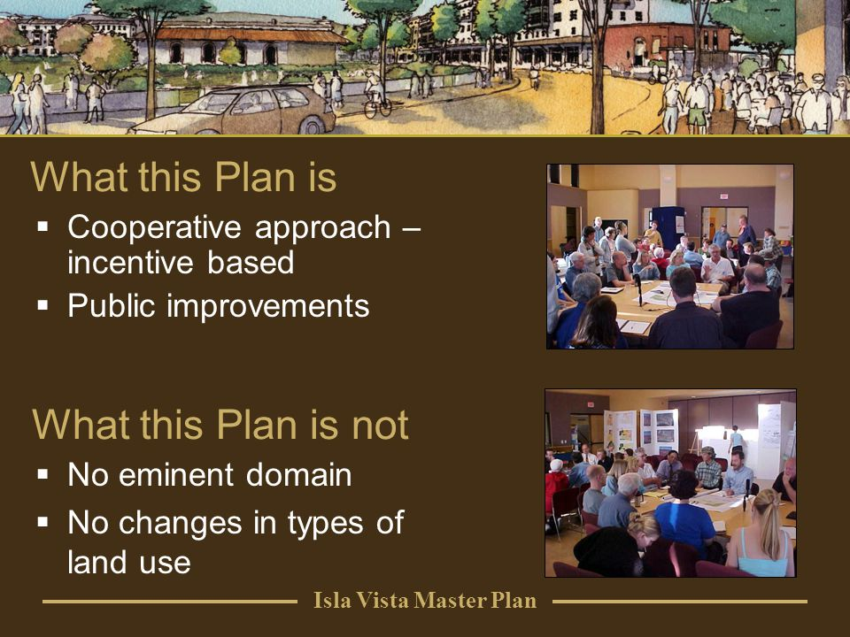 Isla Vista Master Plan What this Plan is not No eminent domain No changes in types of land use Cooperative approach – incentive based Public improvements What this Plan is
