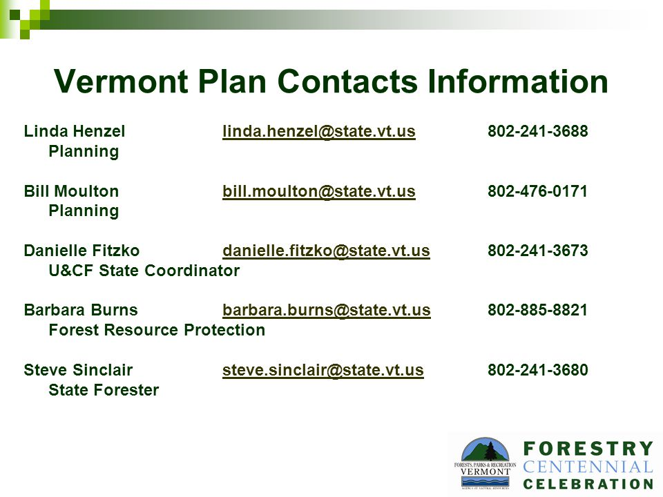 Vermont Plan Contacts Information Linda Henzellinda.henzel@state.vt.us802-241-3688linda.henzel@state.vt.us Planning Bill Moultonbill.moulton@state.vt.us802-476-0171bill.moulton@state.vt.us Planning Danielle Fitzkodanielle.fitzko@state.vt.us802-241-3673danielle.fitzko@state.vt.us U&CF State Coordinator Barbara Burnsbarbara.burns@state.vt.us802-885-8821barbara.burns@state.vt.us Forest Resource Protection Steve Sinclairsteve.sinclair@state.vt.us802-241-3680steve.sinclair@state.vt.us State Forester